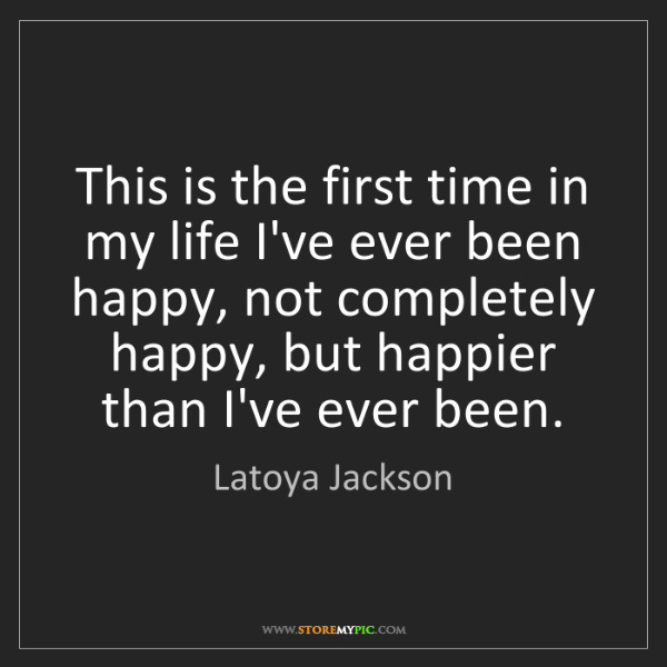 Latoya Jackson: This is the first time in my life I've ever been happy,...