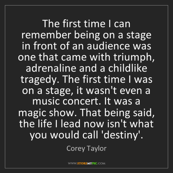 Corey Taylor: The first time I can remember being on a stage in front...