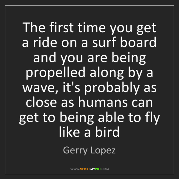 Gerry Lopez: The first time you get a ride on a surf board and you...