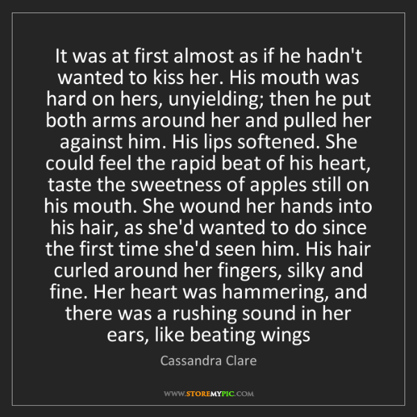 Cassandra Clare: It was at first almost as if he hadn't wanted to kiss...