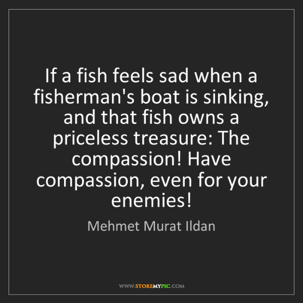 Mehmet Murat Ildan: If a fish feels sad when a fisherman's boat is sinking,...