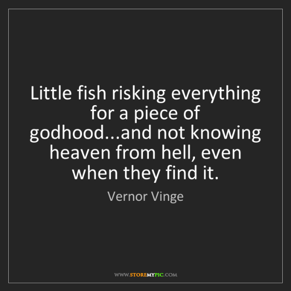 Vernor Vinge: Little fish risking everything for a piece of godhood...and...