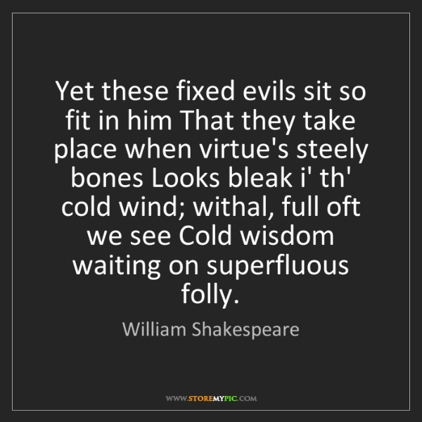 William Shakespeare: Yet these fixed evils sit so fit in him That they take...