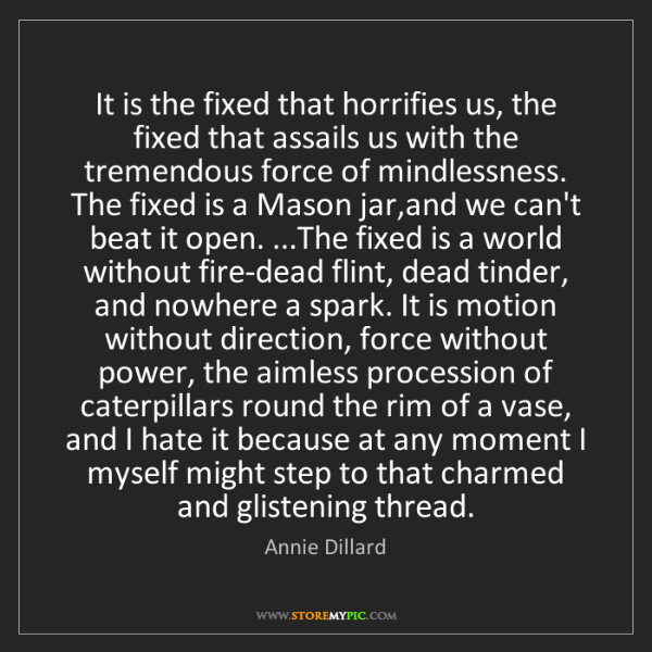 Annie Dillard: It is the fixed that horrifies us, the fixed that assails...
