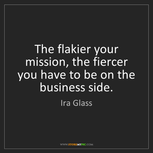 Ira Glass: The flakier your mission, the fiercer you have to be...