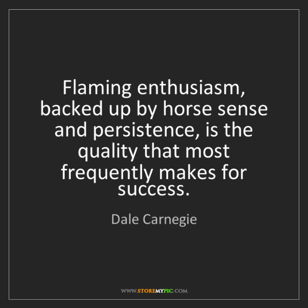 Dale Carnegie: Flaming enthusiasm, backed up by horse sense and persistence,...