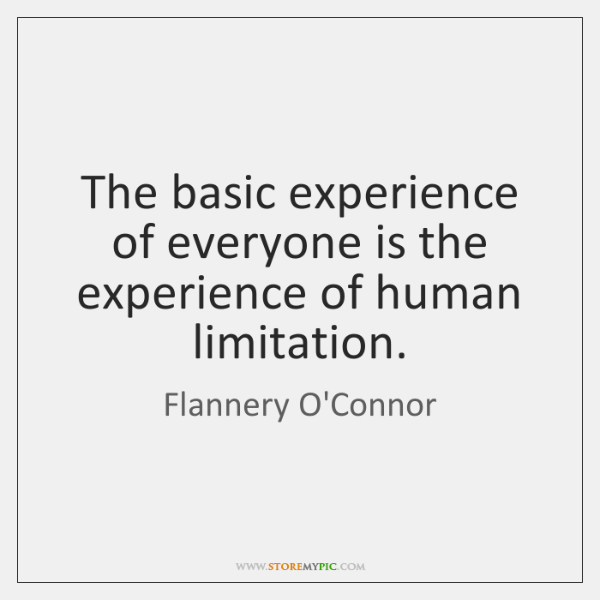The basic experience of everyone is the experience of human limitation.