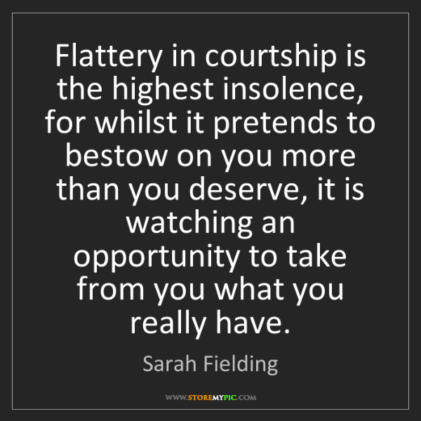 Sarah Fielding: Flattery in courtship is the highest insolence, for whilst...