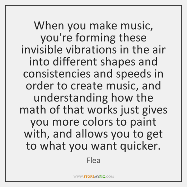 When you make music, you're forming these invisible vibrations in the air ...