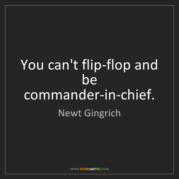 Newt Gingrich: You can't flip-flop and be commander-in-chief.