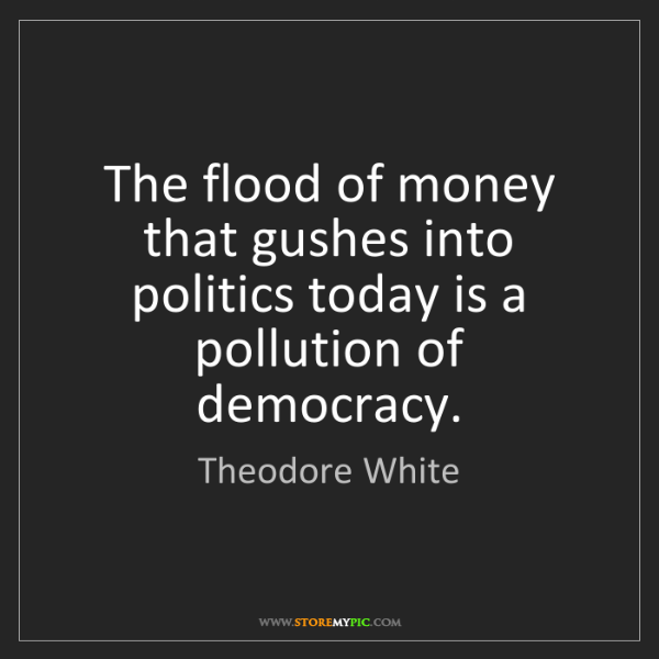 Theodore White: The flood of money that gushes into politics today is...