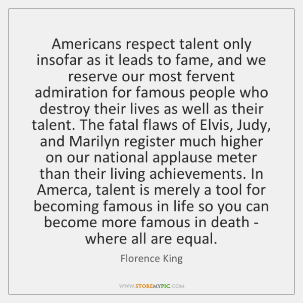 Americans respect talent only insofar as it leads to fame, and we ...