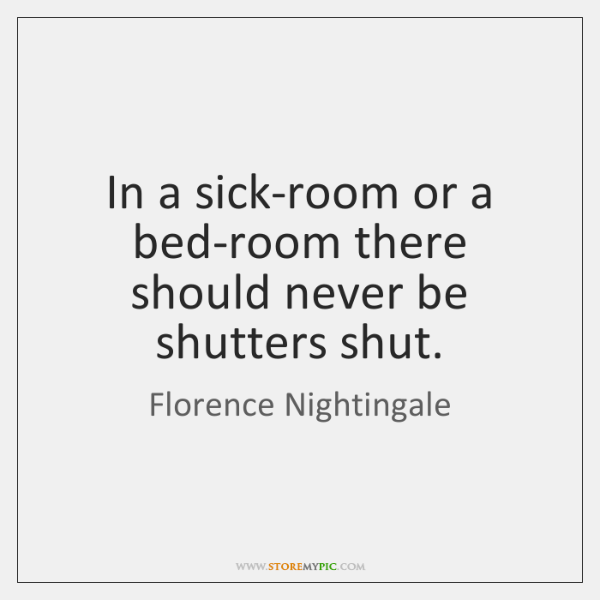 In a sick-room or a bed-room there should never be shutters shut.