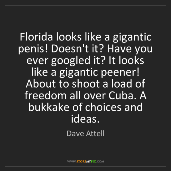 Dave Attell: Florida looks like a gigantic penis! Doesn't it? Have...