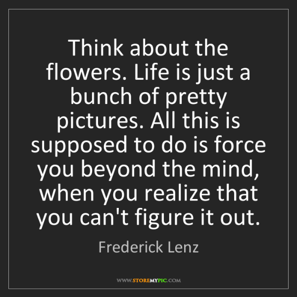 Frederick Lenz: Think about the flowers. Life is just a bunch of pretty...
