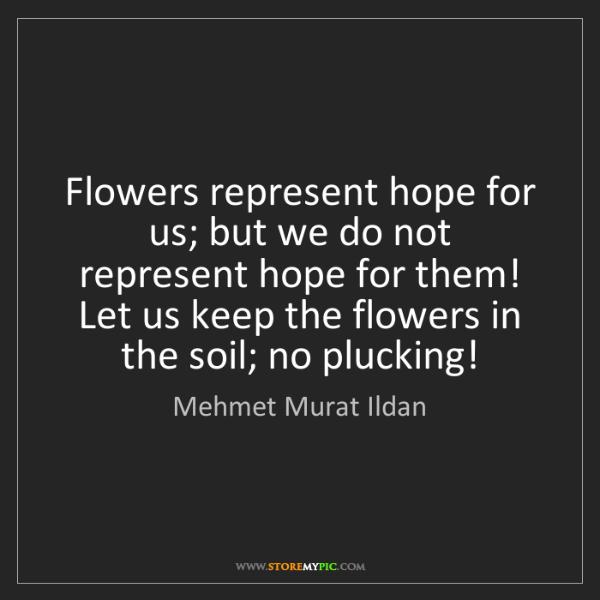 Mehmet Murat Ildan: Flowers represent hope for us; but we do not represent...