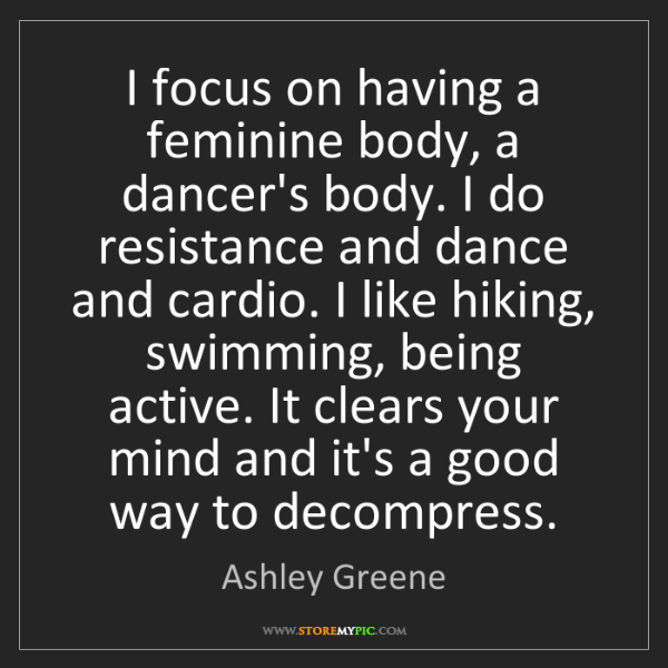 Ashley Greene: I focus on having a feminine body, a dancer's body. I...