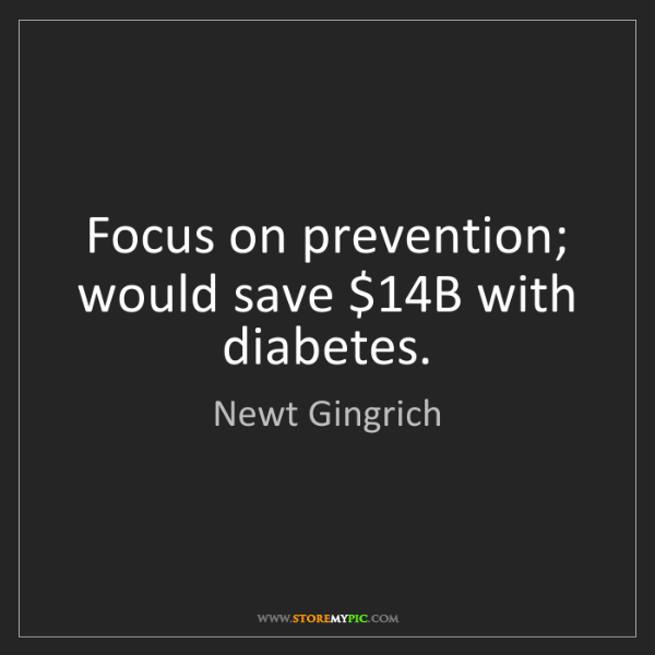 Newt Gingrich: Focus on prevention; would save $14B with diabetes.