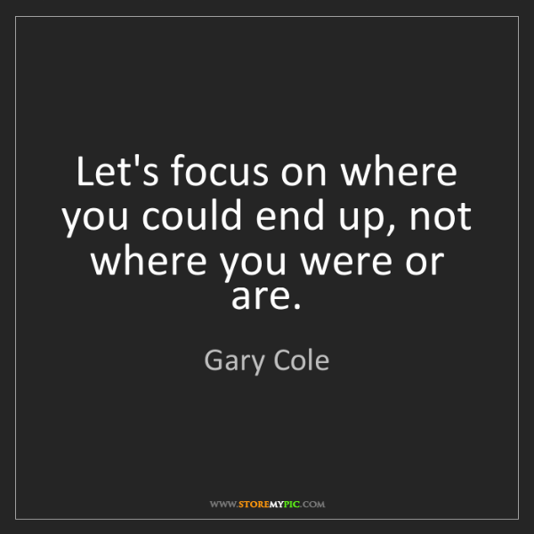 Gary Cole: Let's focus on where you could end up, not where you...