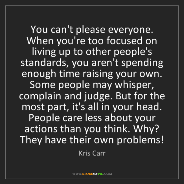 Kris Carr: You can't please everyone. When you're too focused on...