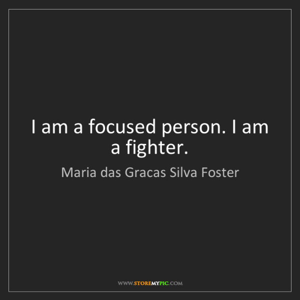 Maria das Gracas Silva Foster: I am a focused person. I am a fighter.