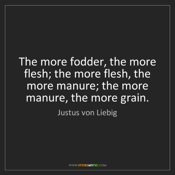 Justus von Liebig: The more fodder, the more flesh; the more flesh, the...