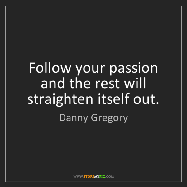 Danny Gregory: Follow your passion and the rest will straighten itself...