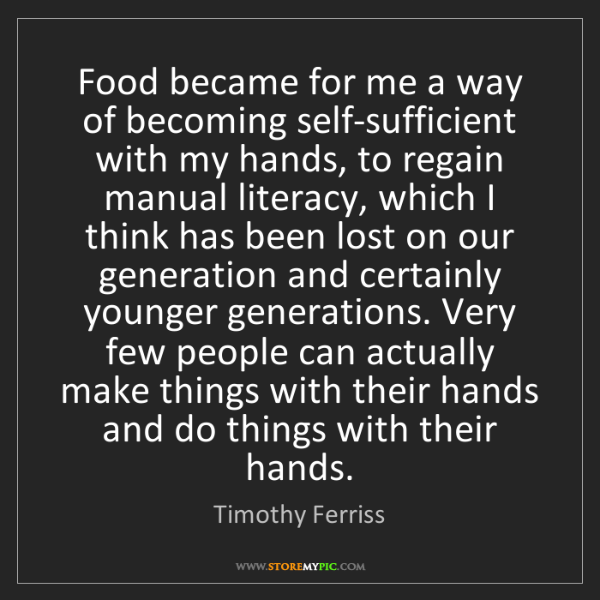 Timothy Ferriss: Food became for me a way of becoming self-sufficient...