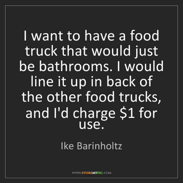 Ike Barinholtz: I want to have a food truck that would just be bathrooms....