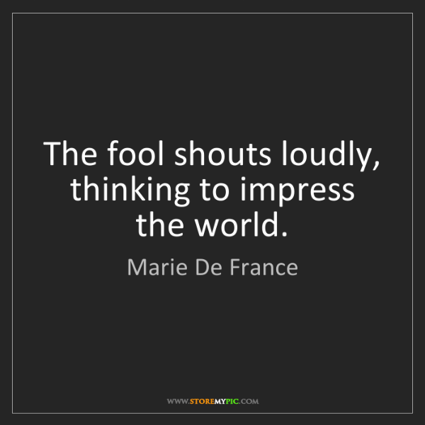 Marie De France: The fool shouts loudly, thinking to impress the world.