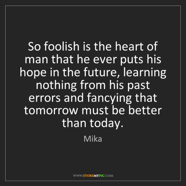 Mika: So foolish is the heart of man that he ever puts his...