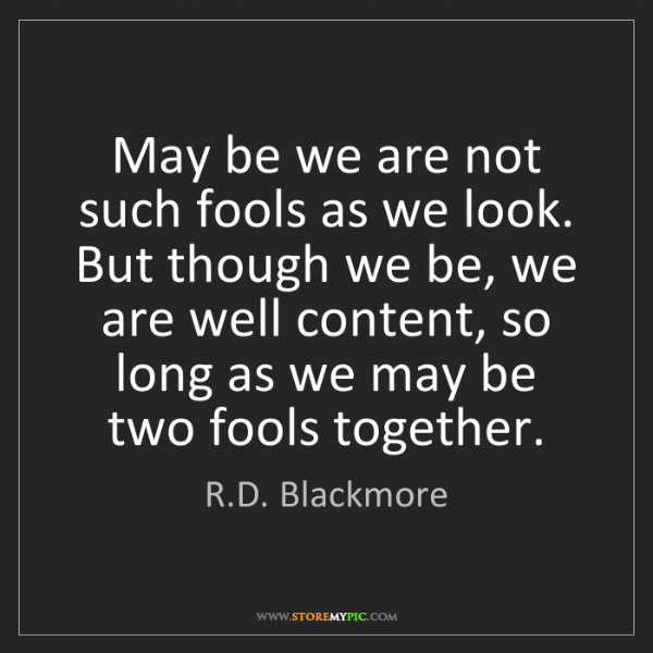 R.D. Blackmore: May be we are not such fools as we look. But though we...