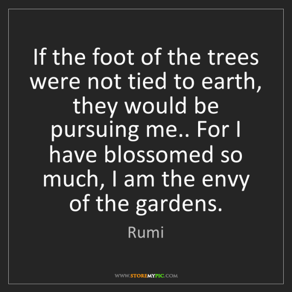 Rumi: If the foot of the trees were not tied to earth, they...