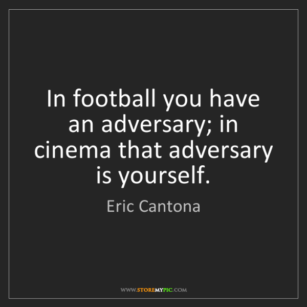 Eric Cantona: In football you have an adversary; in cinema that adversary...