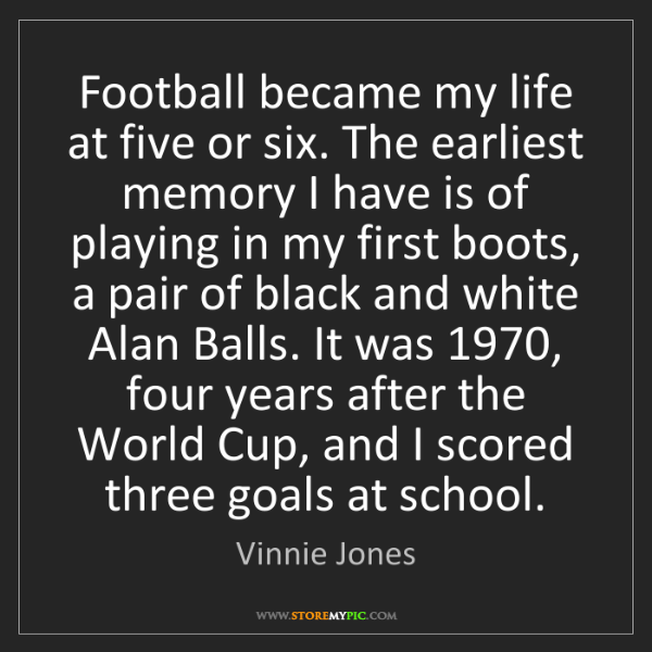 Vinnie Jones: Football became my life at five or six. The earliest...