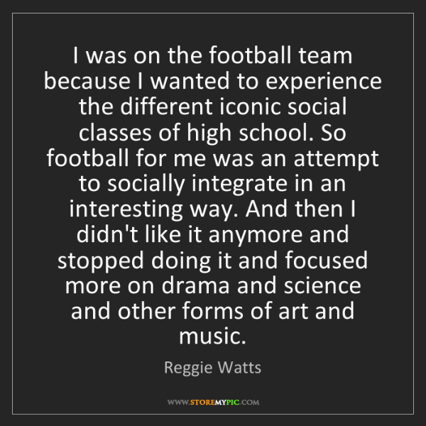 Reggie Watts: I was on the football team because I wanted to experience...