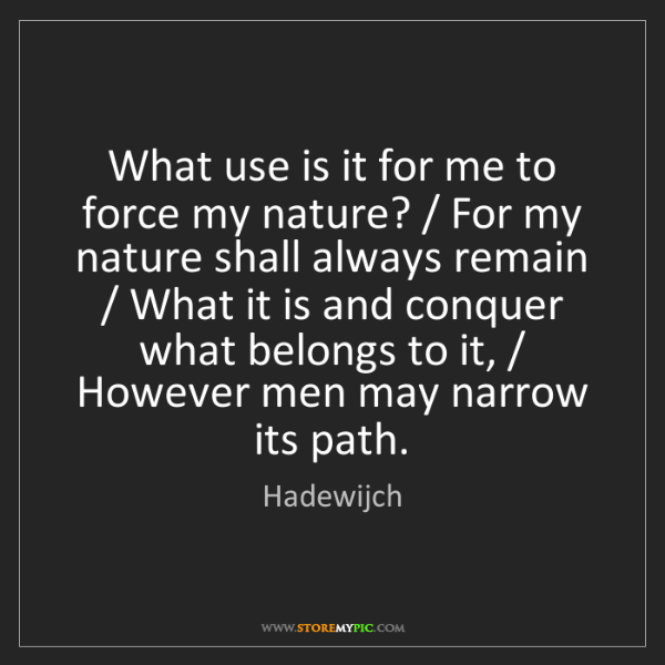 Hadewijch: What use is it for me to force my nature? / For my nature...