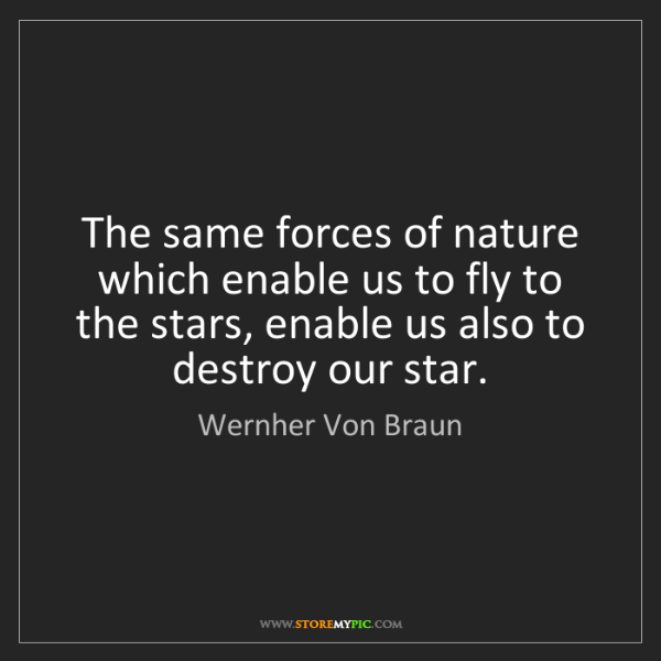 Wernher Von Braun: The same forces of nature which enable us to fly to the...