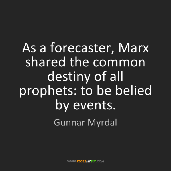 Gunnar Myrdal: As a forecaster, Marx shared the common destiny of all...