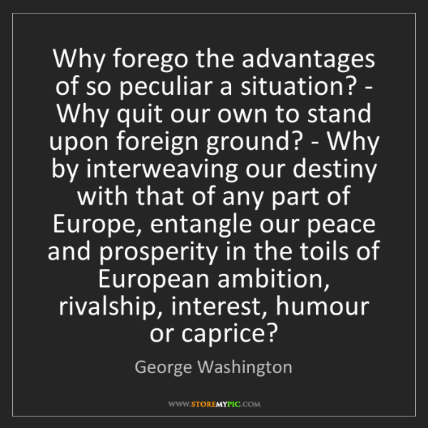 George Washington: Why forego the advantages of so peculiar a situation?...