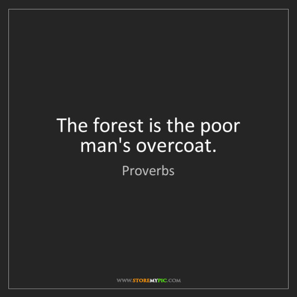 Proverbs: The forest is the poor man's overcoat.