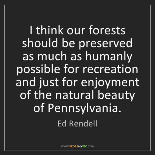 Ed Rendell: I think our forests should be preserved as much as humanly...