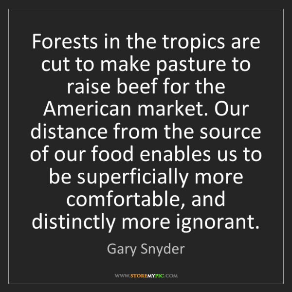 Gary Snyder: Forests in the tropics are cut to make pasture to raise...