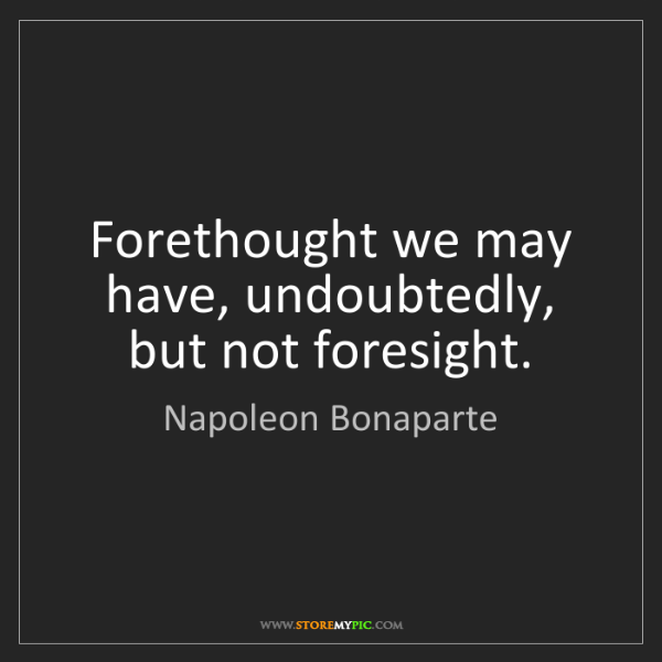 Napoleon Bonaparte: Forethought we may have, undoubtedly, but not foresight.