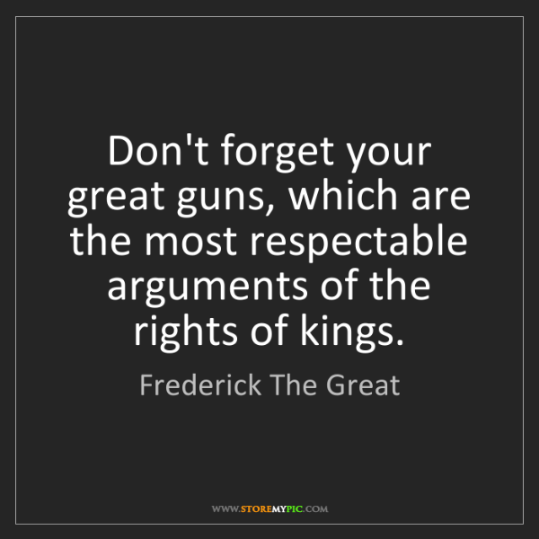 Frederick The Great: Don't forget your great guns, which are the most respectable...
