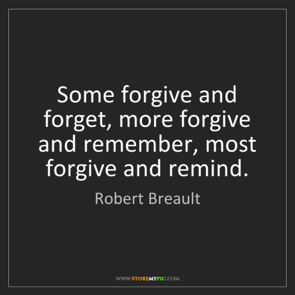 Robert Breault: Some forgive and forget, more forgive and remember, most...