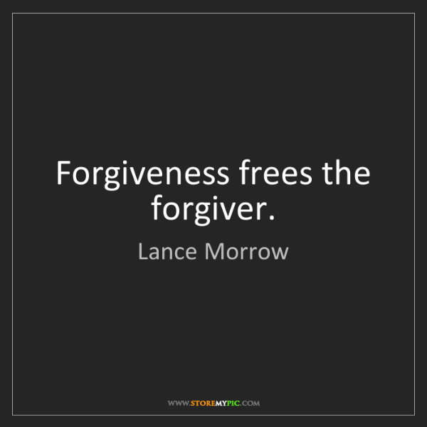 Lance Morrow: Forgiveness frees the forgiver.