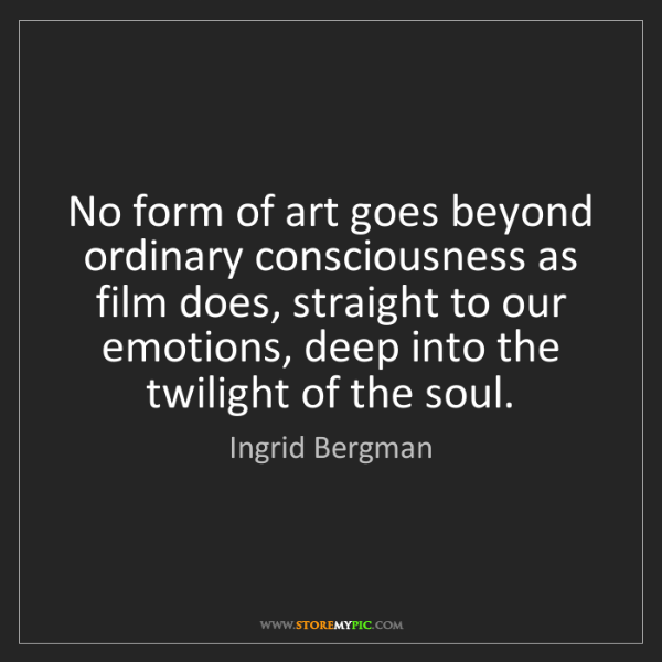 Ingrid Bergman: No form of art goes beyond ordinary consciousness as...