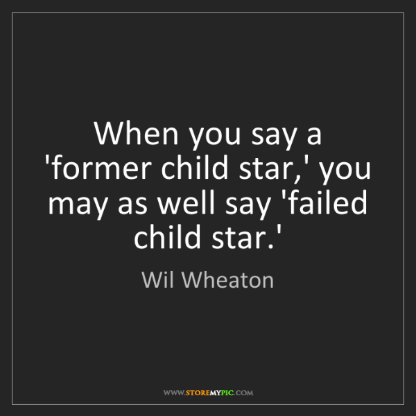 Wil Wheaton: When you say a 'former child star,' you may as well say...