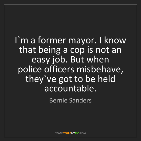 Bernie Sanders: I`m a former mayor. I know that being a cop is not an...